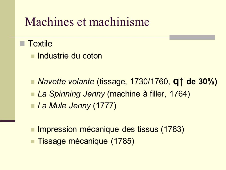 Machines et machinisme Textile Industrie du coton Navette volante (tissage, 1730/1760, q de 30%) La Spinning Jenny (machine à filler, 1764) La Mule Jenny (1777) Impression mécanique des tissus (1783) Tissage mécanique (1785)