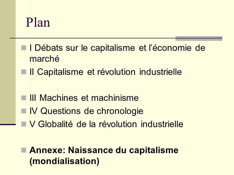 Plan I Débats sur le capitalisme et léconomie de marché II Capitalisme et révolution industrielle III Machines et machinisme IV Questions de chronologie V Globalité de la révolution industrielle Annexe: Naissance du capitalisme (mondialisation)