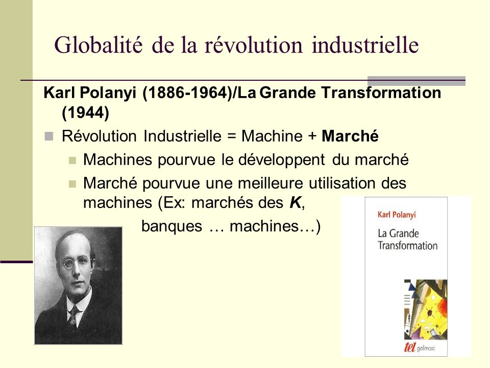 Globalité de la révolution industrielle Karl Polanyi ( )/La Grande Transformation (1944) Révolution Industrielle = Machine + Marché Machines pourvue le développent du marché Marché pourvue une meilleure utilisation des machines (Ex: marchés des K, banques … machines…)