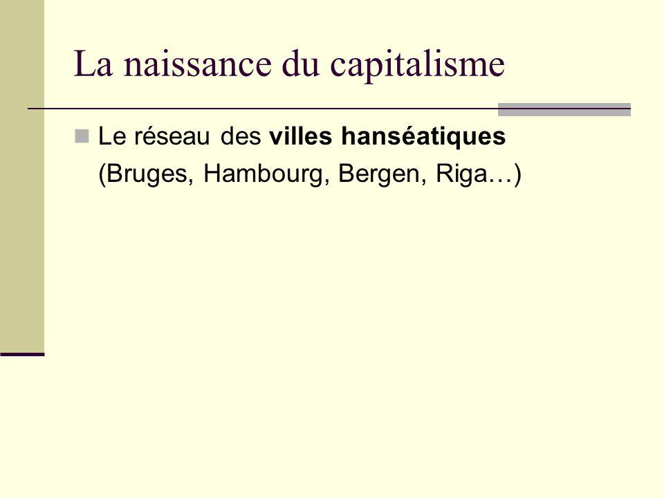 La naissance du capitalisme Le réseau des villes hanséatiques (Bruges, Hambourg, Bergen, Riga…)