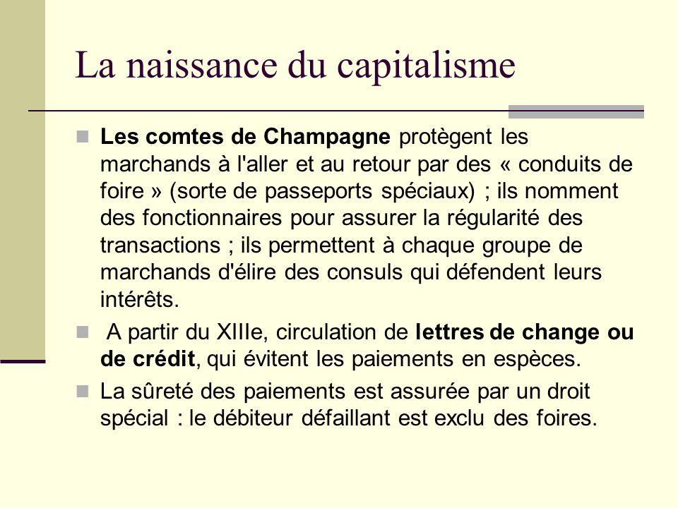 La naissance du capitalisme Les comtes de Champagne protègent les marchands à l aller et au retour par des « conduits de foire » (sorte de passeports spéciaux) ; ils nomment des fonctionnaires pour assurer la régularité des transactions ; ils permettent à chaque groupe de marchands d élire des consuls qui défendent leurs intérêts.