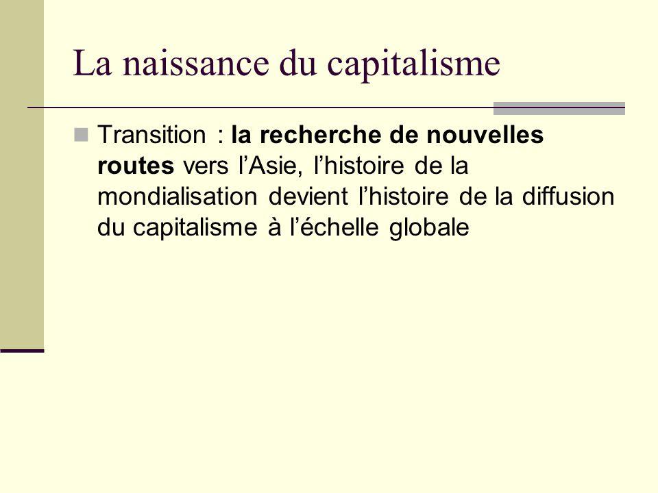 La naissance du capitalisme Transition : la recherche de nouvelles routes vers lAsie, lhistoire de la mondialisation devient lhistoire de la diffusion du capitalisme à léchelle globale