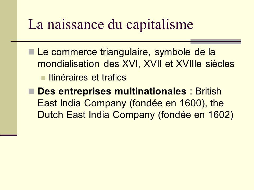 La naissance du capitalisme Le commerce triangulaire, symbole de la mondialisation des XVI, XVII et XVIIIe siècles Itinéraires et trafics Des entreprises multinationales : British East India Company (fondée en 1600), the Dutch East India Company (fondée en 1602)