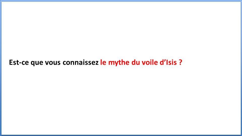 Est-ce que vous connaissez le mythe du voile dIsis ?