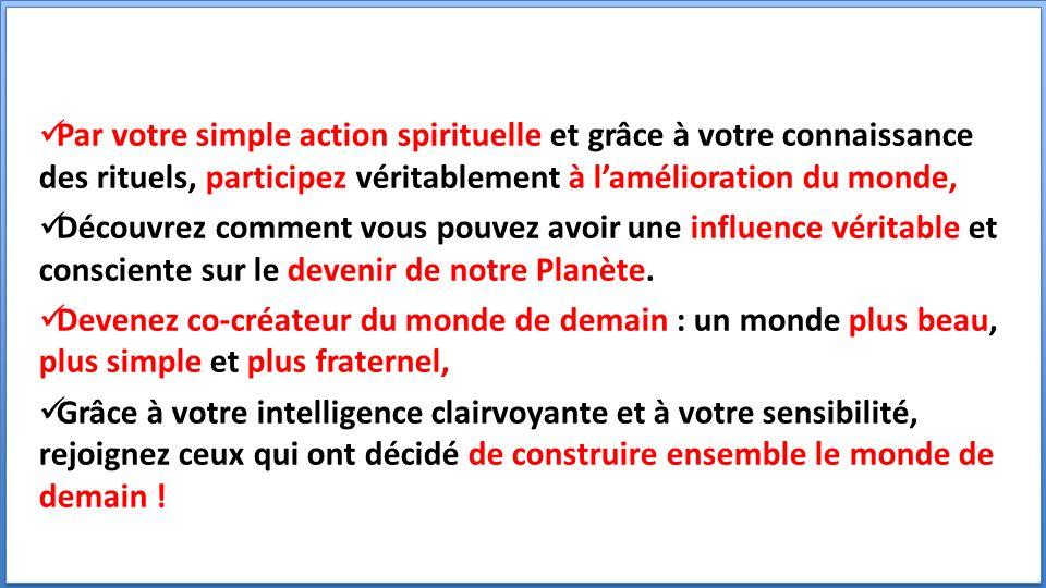 Par votre simple action spirituelle et grâce à votre connaissance des rituels, participez véritablement à lamélioration du monde, Découvrez comment vous pouvez avoir une influence véritable et consciente sur le devenir de notre Planète.