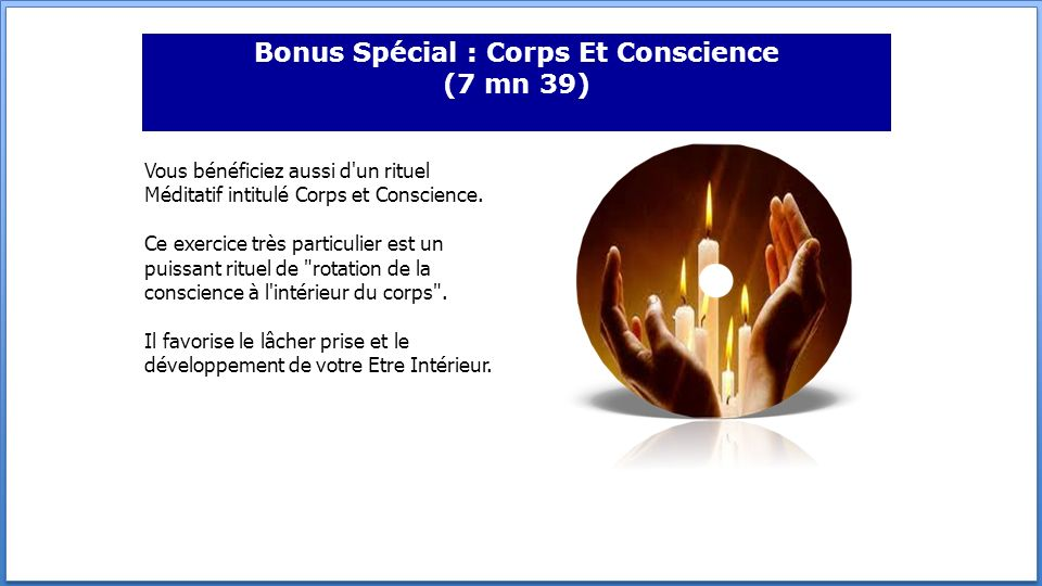 Bonus Spécial : Corps Et Conscience (7 mn 39) Vous bénéficiez aussi d'un rituel Méditatif intitulé Corps et Conscience. Ce exercice très particulier e