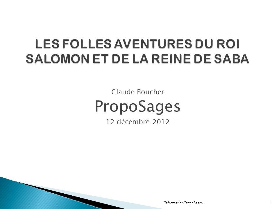 LES FOLLES AVENTURES DU ROI SALOMON ET DE LA REINE DE SABA Claude Boucher PropoSages 12 décembre 2012 Présentation PropoSages1