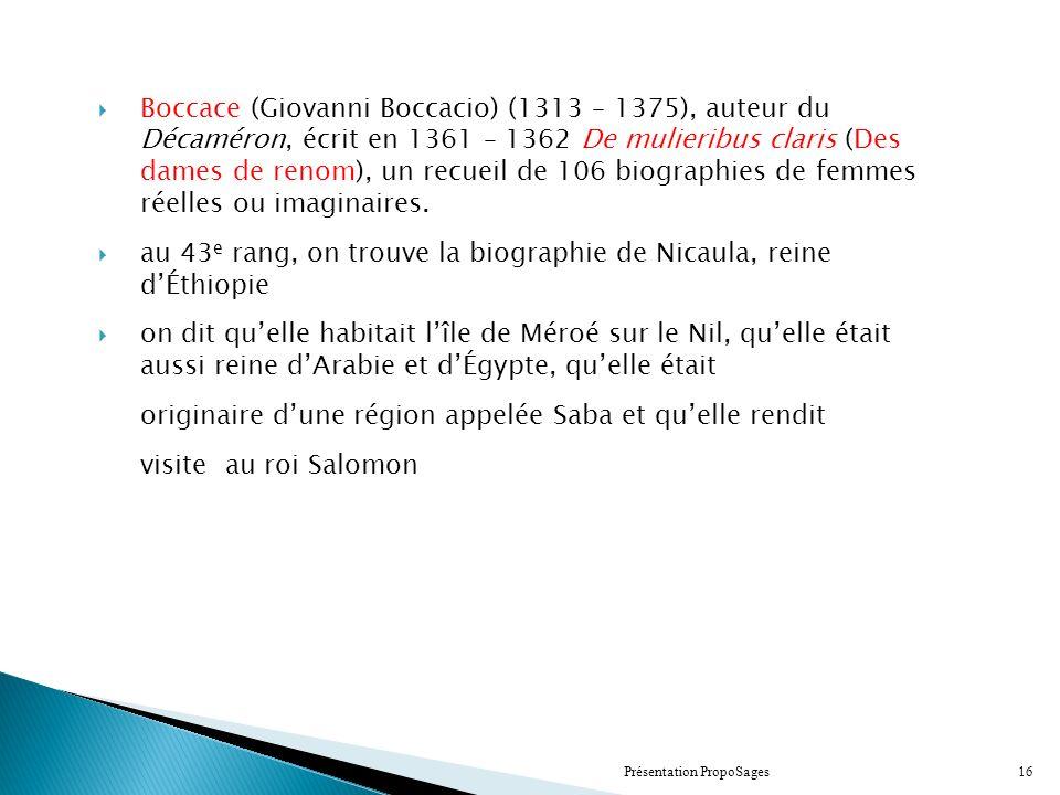Boccace (Giovanni Boccacio) (1313 – 1375), auteur du Décaméron, écrit en 1361 – 1362 De mulieribus claris (Des dames de renom), un recueil de 106 biographies de femmes réelles ou imaginaires.