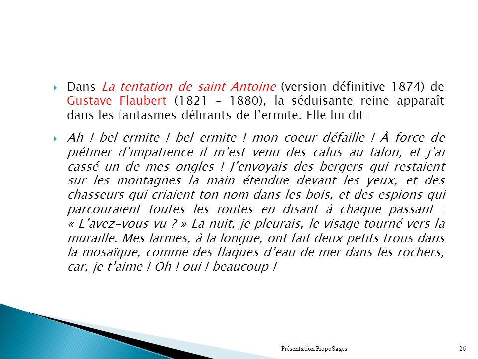Dans La tentation de saint Antoine (version définitive 1874) de Gustave Flaubert (1821 – 1880), la séduisante reine apparaît dans les fantasmes délirants de lermite.