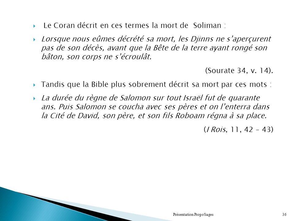 Le Coran décrit en ces termes la mort de Soliman : Lorsque nous eûmes décrété sa mort, les Djinns ne saperçurent pas de son décès, avant que la Bête de la terre ayant rongé son bâton, son corps ne sécroulât.