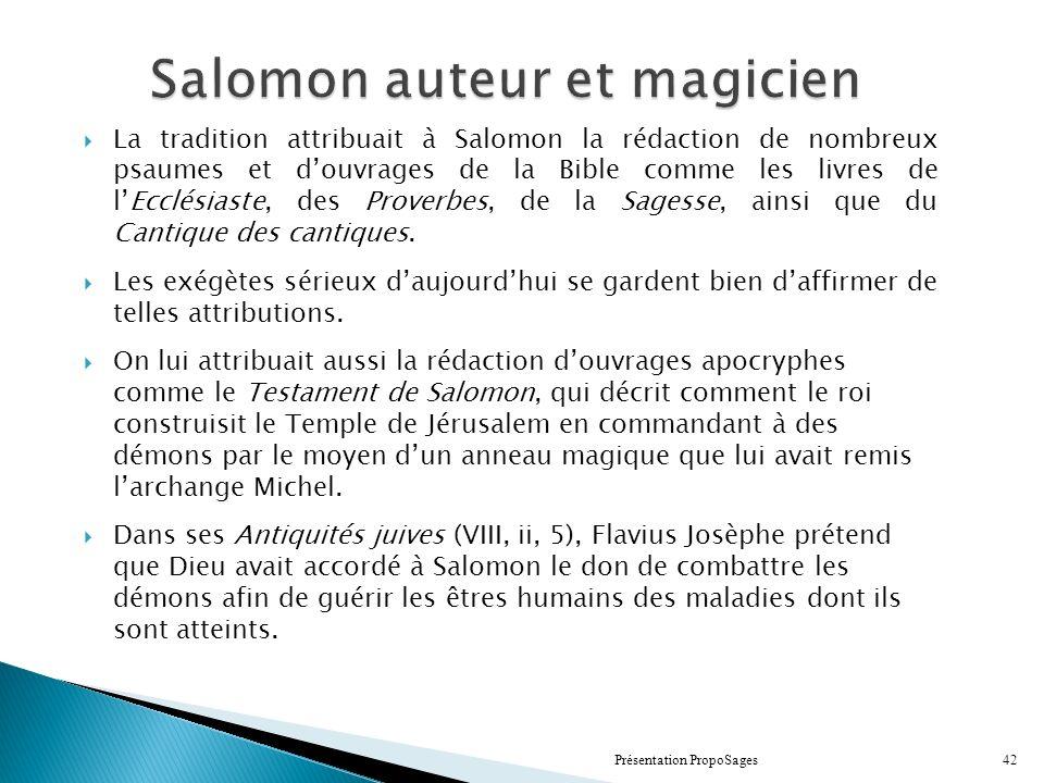 Salomon auteur et magicien La tradition attribuait à Salomon la rédaction de nombreux psaumes et douvrages de la Bible comme les livres de lEcclésiaste, des Proverbes, de la Sagesse, ainsi que du Cantique des cantiques.