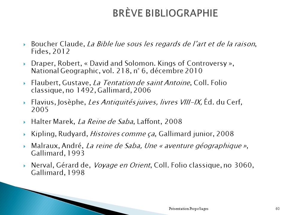 BRÈVE BIBLIOGRAPHIE Boucher Claude, La Bible lue sous les regards de lart et de la raison, Fides, 2012 Draper, Robert, « David and Solomon. Kings of C