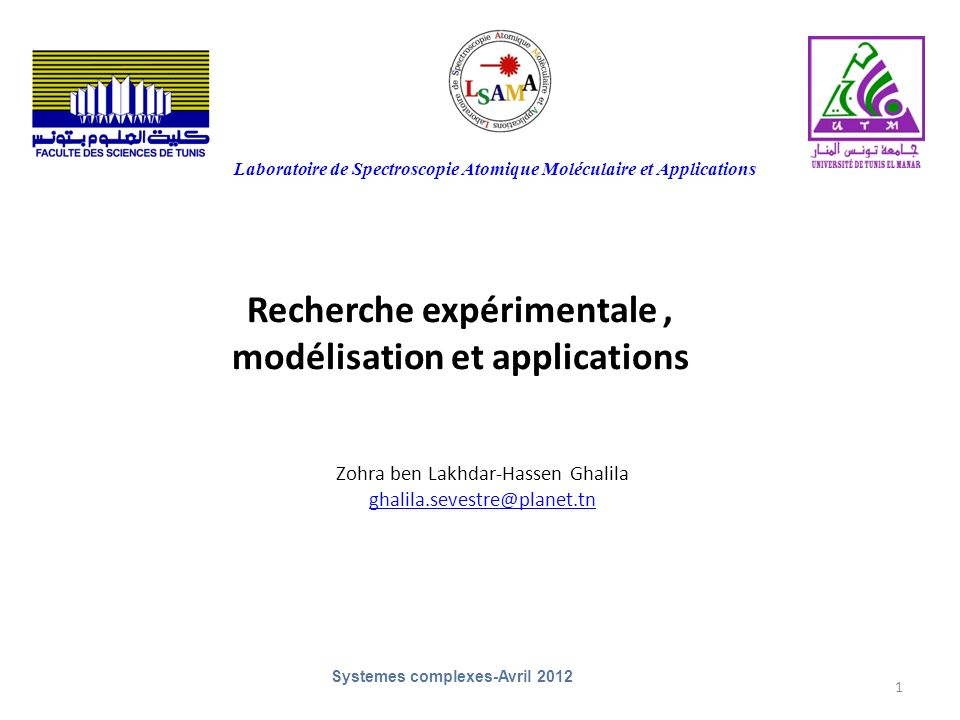 1 Recherche expérimentale, modélisation et applications Zohra ben Lakhdar-Hassen Ghalila ghalila.sevestre@planet.tn Laboratoire de Spectroscopie Atomique Moléculaire et Applications Systemes complexes-Avril 2012