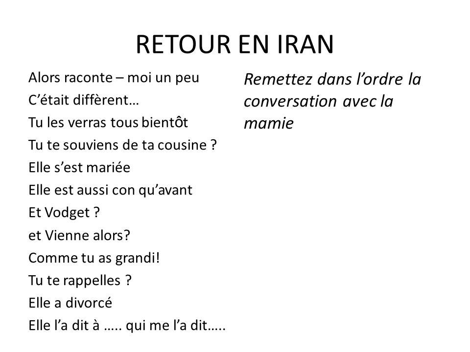 RETOUR EN IRAN Alors raconte – moi un peu Cétait diffèrent… Tu les verras tous bient ô t Tu te souviens de ta cousine .