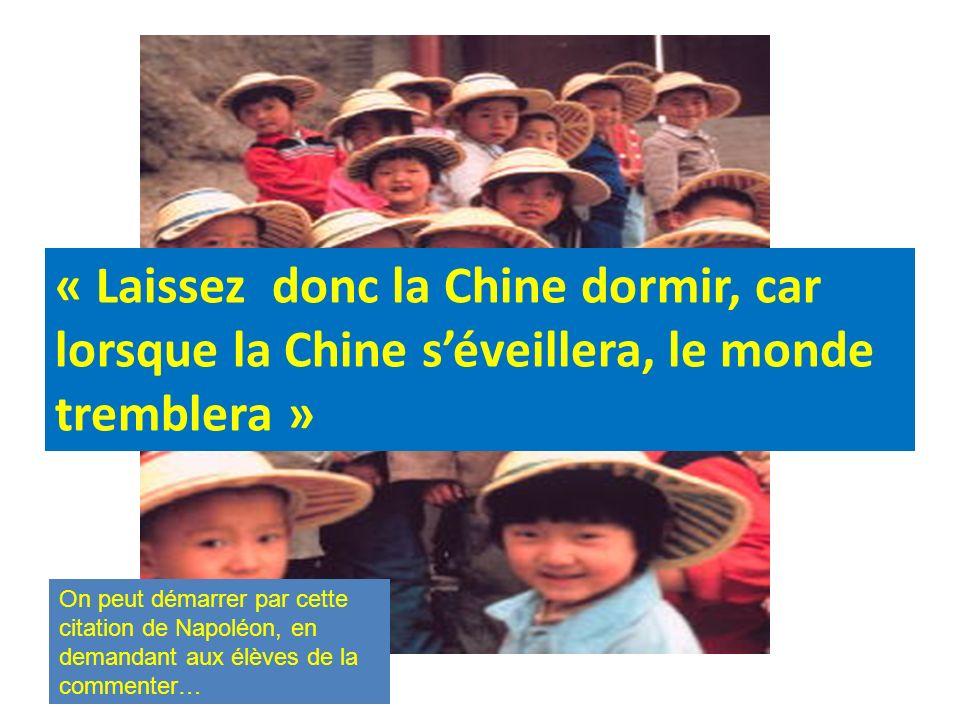 « Laissez donc la Chine dormir, car lorsque la Chine séveillera, le monde tremblera » On peut démarrer par cette citation de Napoléon, en demandant aux élèves de la commenter…
