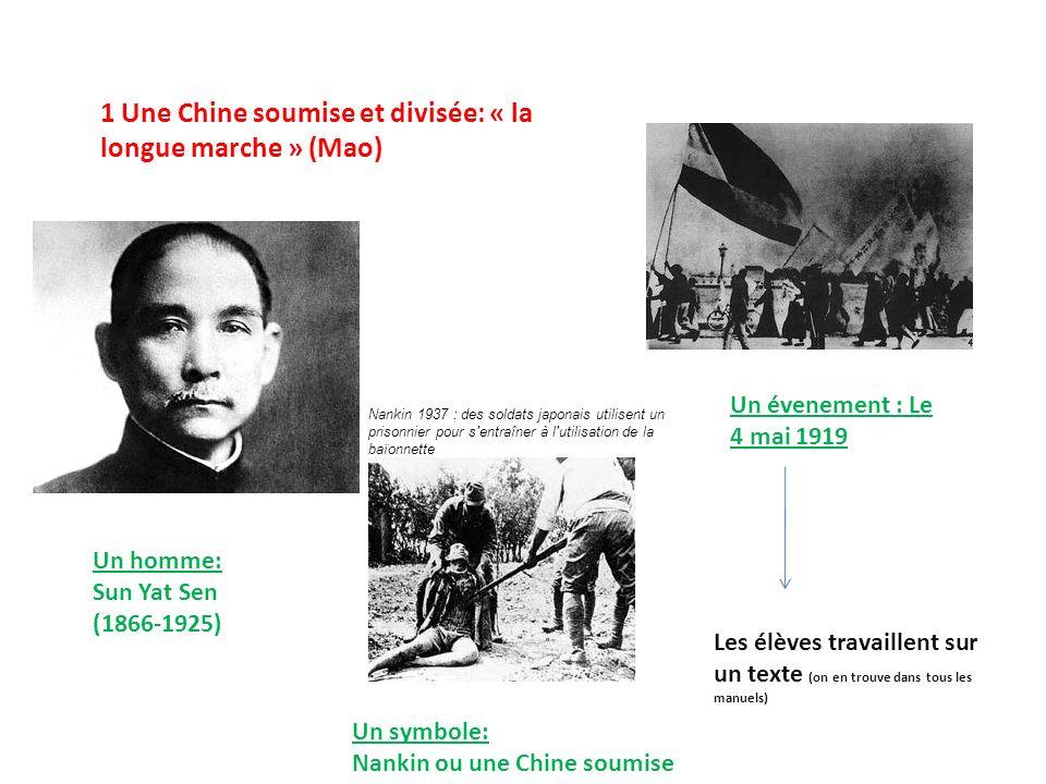 1 Une Chine soumise et divisée: « la longue marche » (Mao) Un homme: Sun Yat Sen (1866-1925) Un évenement : Le 4 mai 1919 Un symbole: Nankin ou une Chine soumise Les élèves travaillent sur un texte (on en trouve dans tous les manuels) Nankin 1937 : des soldats japonais utilisent un prisonnier pour s entraîner à l utilisation de la baïonnette