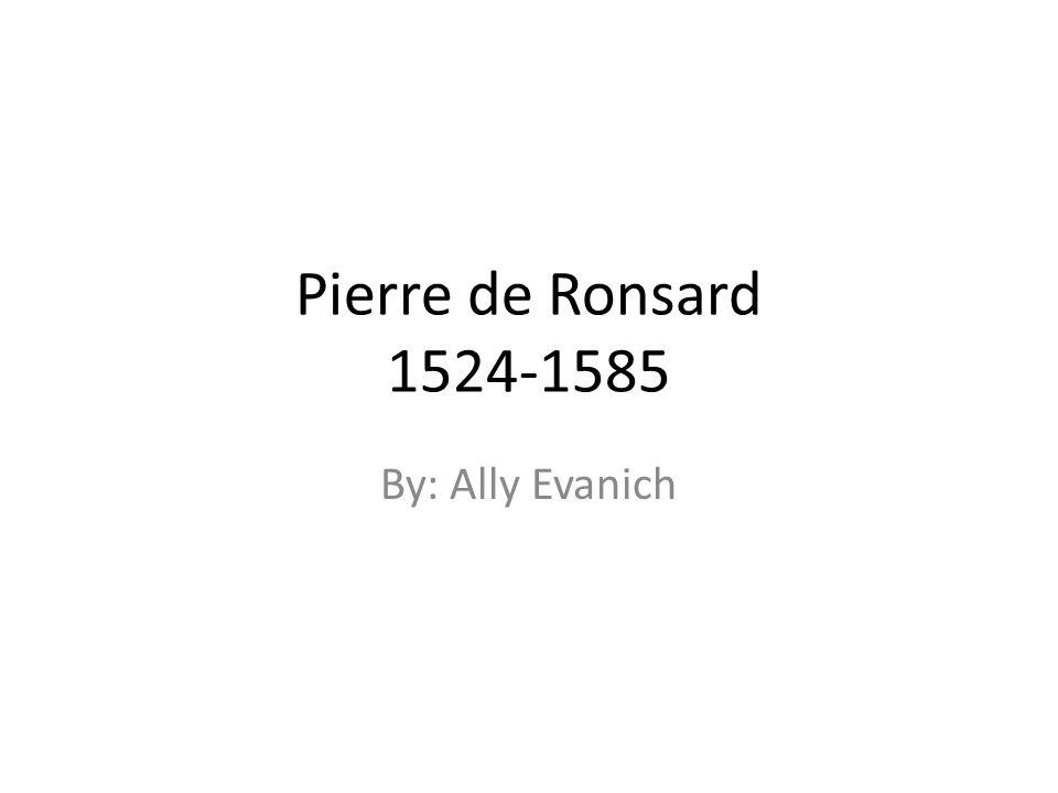 Pierre de Ronsard 1524-1585 By: Ally Evanich