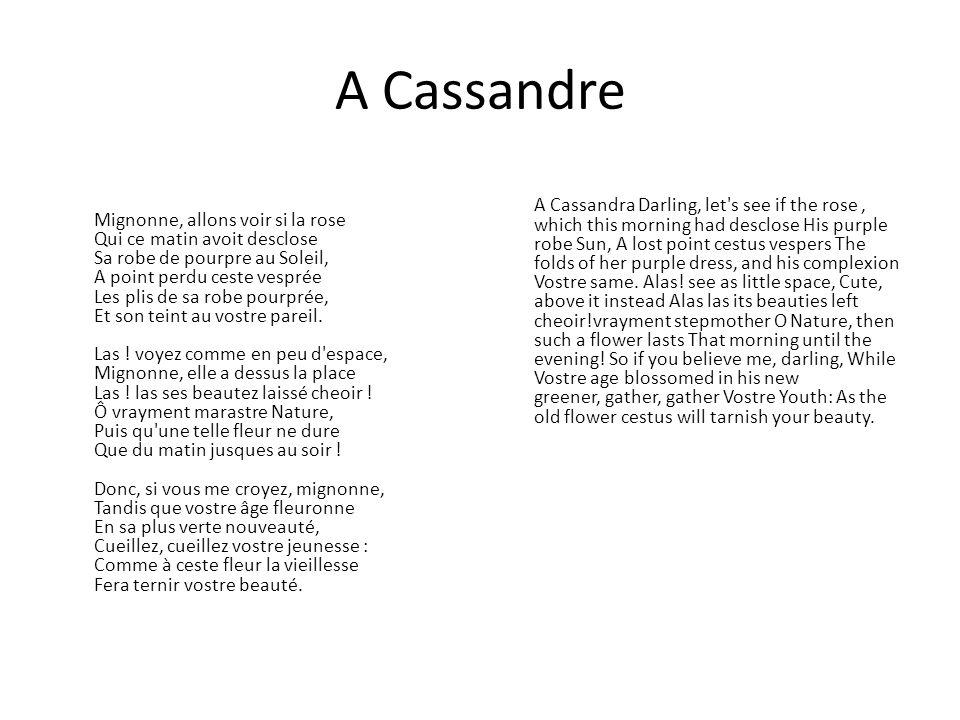 A Cassandre Mignonne, allons voir si la rose Qui ce matin avoit desclose Sa robe de pourpre au Soleil, A point perdu ceste vesprée Les plis de sa robe pourprée, Et son teint au vostre pareil.