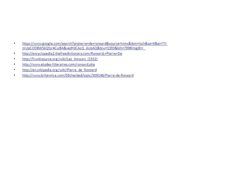 https://www.google.com/search q=pierre+de+ronsard&source=lnms&tbm=isch&sa=X&ei=TY- mUpCOD8W5kQfor4CwBA&ved=0CAcQ_AUoAQ&biw=1393&bih=799#imgdii=_ https://www.google.com/search q=pierre+de+ronsard&source=lnms&tbm=isch&sa=X&ei=TY- mUpCOD8W5kQfor4CwBA&ved=0CAcQ_AUoAQ&biw=1393&bih=799#imgdii=_ http://encyclopedia2.thefreedictionary.com/Ronsard,+Pierre+De http://fr.wikisource.org/wiki/Les_Amours_(1552) http://www.etudes-litteraires.com/ronsard.php http://en.wikipedia.org/wiki/Pierre_de_Ronsard http://www.britannica.com/EBchecked/topic/509148/Pierre-de-Ronsard