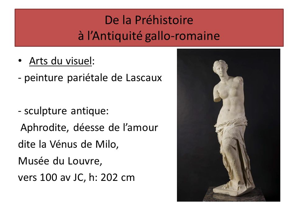 De la Préhistoire à lAntiquité gallo-romaine Arts du visuel: - peinture pariétale de Lascaux - sculpture antique: Aphrodite, déesse de lamour dite la