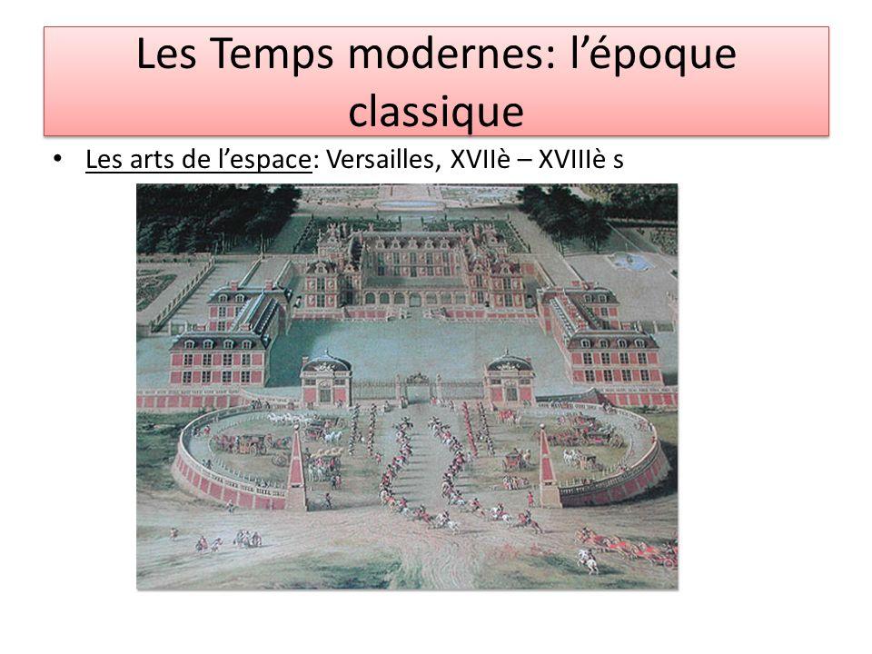 Les Temps modernes: lépoque classique Les arts de lespace: Versailles, XVIIè – XVIIIè s