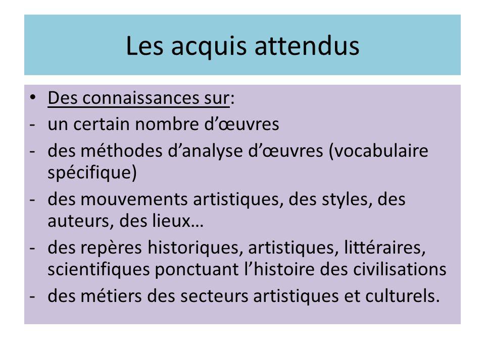 Des capacités à: -observer, écouter…des oeuvres -identifier leurs caractéristiques fondamentales -les situer dans le temps et lespace pour mieux comprendre -fréquenter seul ou accompagné, musées, salles de concert, théâtre… -participer à des débats portant sur les arts et la culture.