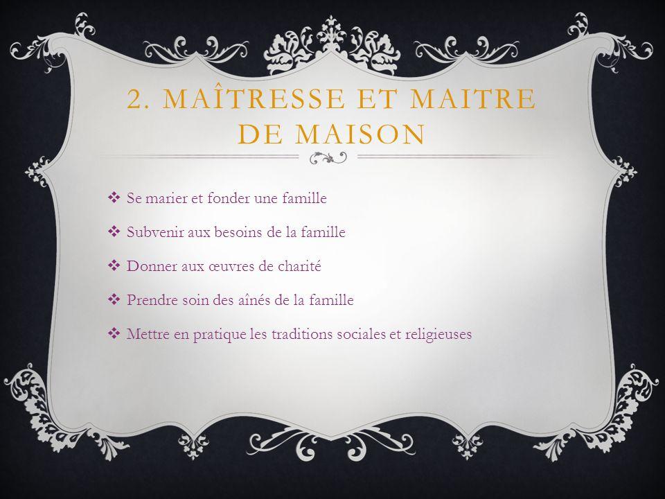 2. MAÎTRESSE ET MAITRE DE MAISON Se marier et fonder une famille Subvenir aux besoins de la famille Donner aux œuvres de charité Prendre soin des aîné