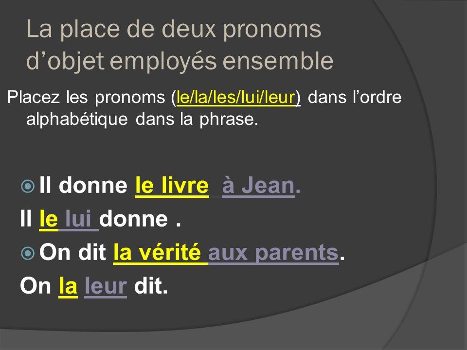 La place de deux pronoms dobjet employés ensemble Placez les pronoms (le/la/les/lui/leur) dans lordre alphabétique dans la phrase. Il donne le livre à