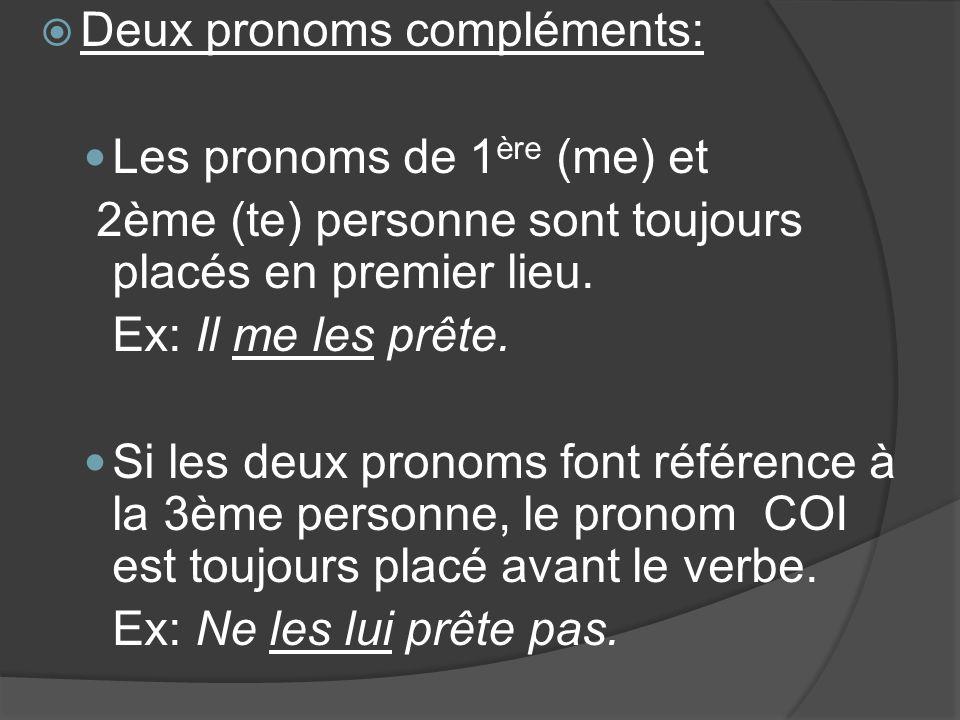 Deux pronoms compléments: Les pronoms de 1 ère (me) et 2ème (te) personne sont toujours placés en premier lieu. Ex: Il me les prête. Si les deux prono