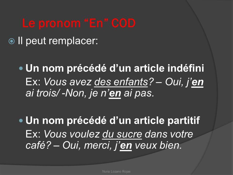Le pronom En COD Il peut remplacer: Un nom précédé dun article indéfini Ex: Vous avez des enfants? – Oui, jen ai trois/ -Non, je nen ai pas. Un nom pr