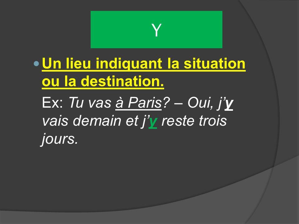 Y Un lieu indiquant la situation ou la destination. Ex: Tu vas à Paris? – Oui, jy vais demain et jy reste trois jours.