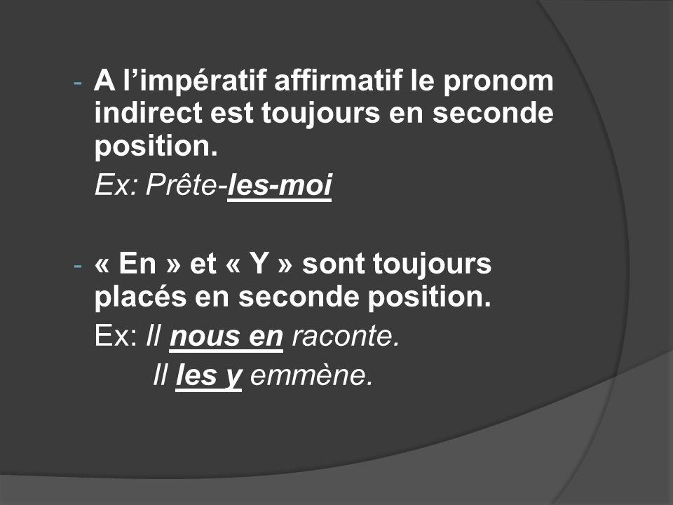 - A limpératif affirmatif le pronom indirect est toujours en seconde position. Ex: Prête-les-moi - « En » et « Y » sont toujours placés en seconde pos