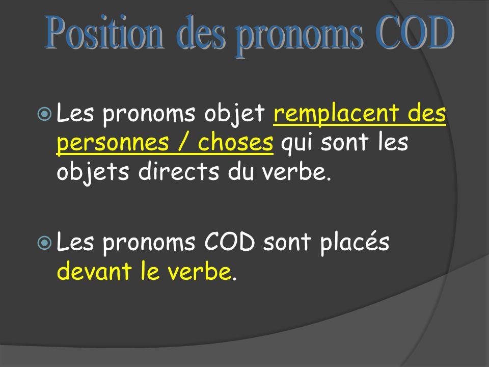 Les pronoms objet remplacent des personnes / choses qui sont les objets directs du verbe. Les pronoms COD sont placés devant le verbe.