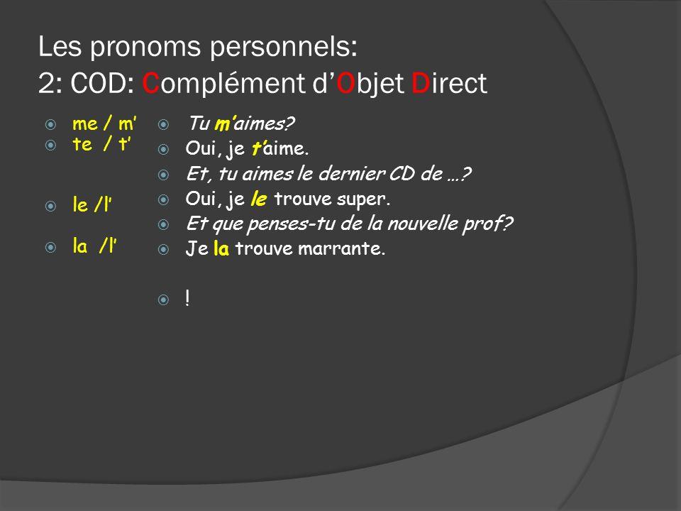 Les pronoms personnels: 2: COD: Complément dObjet Direct me / m te / t le /l la /l Tu maimes? Oui, je taime. Et, tu aimes le dernier CD de …? Oui, je
