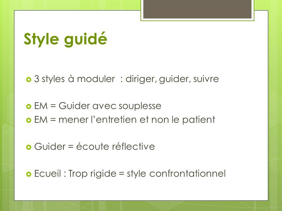 Style guidé 3 styles à moduler : diriger, guider, suivre EM = Guider avec souplesse EM = mener lentretien et non le patient Guider = écoute réflective Ecueil : Trop rigide = style confrontationnel