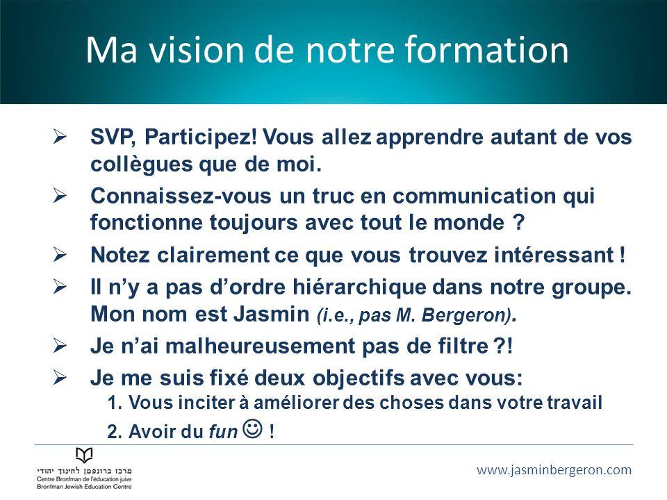 www.jasminbergeron.com Ma vision de notre formation SVP, Participez! Vous allez apprendre autant de vos collègues que de moi. Connaissez-vous un truc