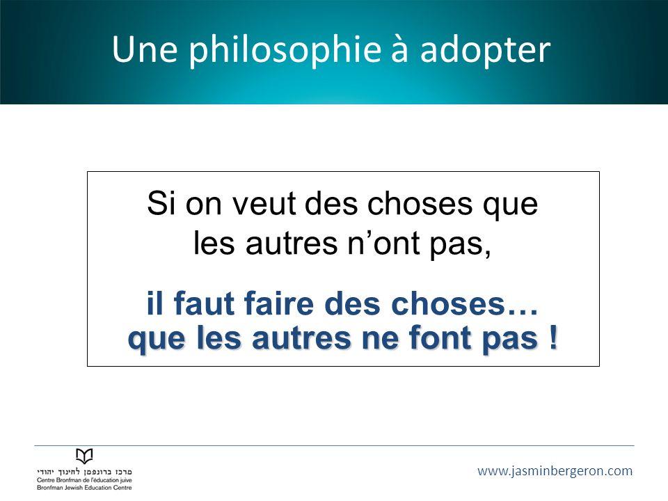 www.jasminbergeron.com Une philosophie à adopter Si on veut des choses que les autres nont pas, il faut faire des choses… que les autres ne font pas !
