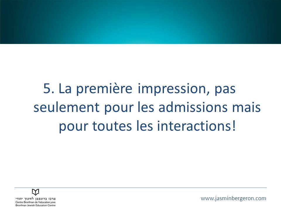 www.jasminbergeron.com 5. La première impression, pas seulement pour les admissions mais pour toutes les interactions!