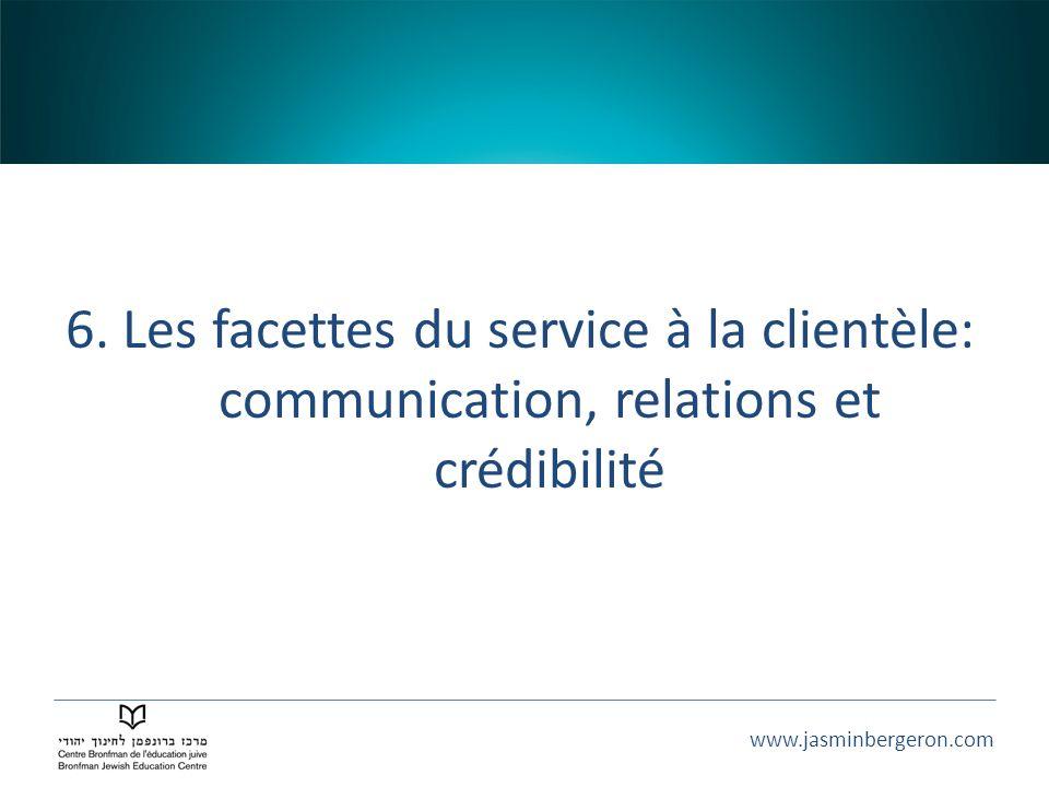 www.jasminbergeron.com 6. Les facettes du service à la clientèle: communication, relations et crédibilité