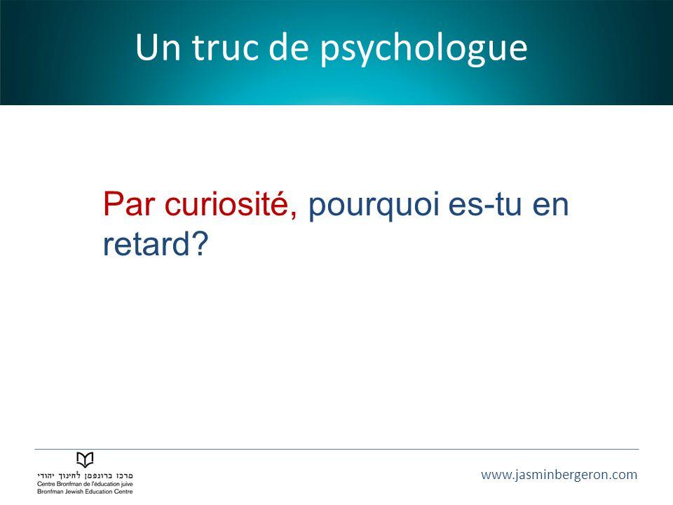 www.jasminbergeron.com Un truc de psychologue Par curiosité, pourquoi es-tu en retard?