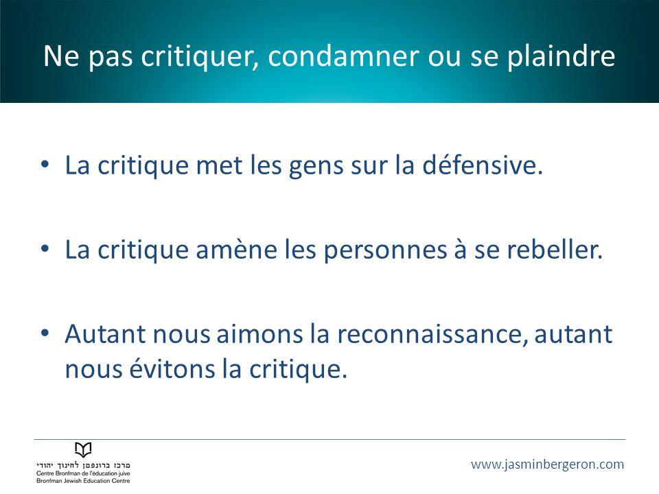 www.jasminbergeron.com Ne pas critiquer, condamner ou se plaindre La critique met les gens sur la défensive. La critique amène les personnes à se rebe
