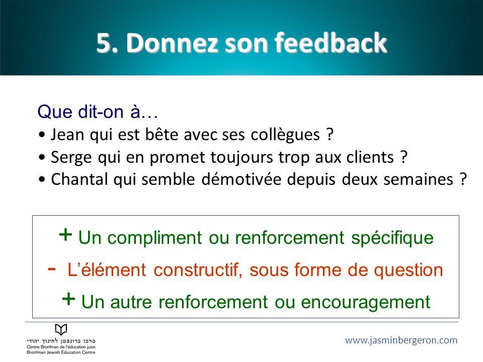 www.jasminbergeron.com 5. Donnez son feedback + Un compliment ou renforcement spécifique - Lélément constructif, sous forme de question + Un autre ren