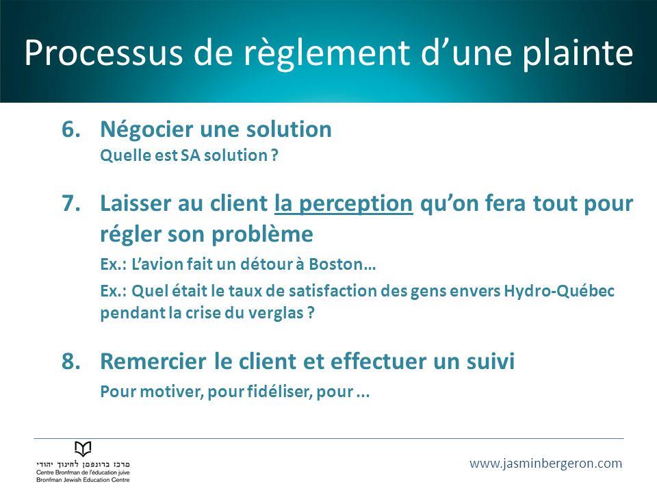 www.jasminbergeron.com 6.Négocier une solution Quelle est SA solution ? 7.Laisser au client la perception quon fera tout pour régler son problème Ex.: