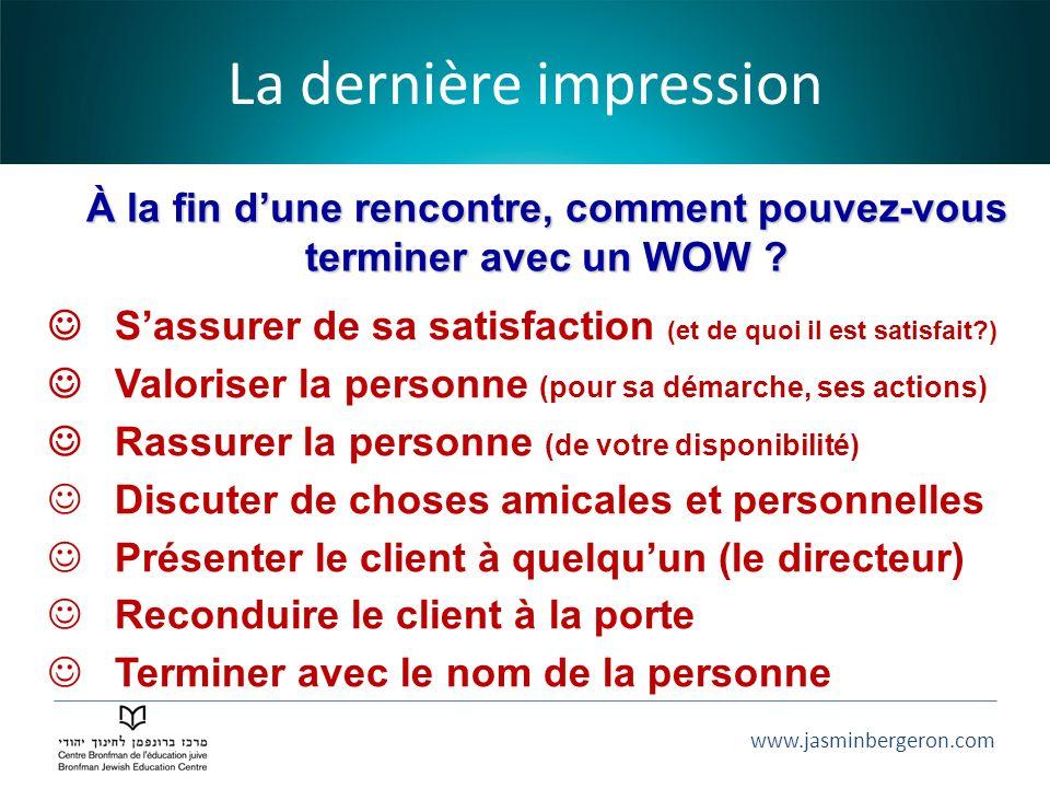 www.jasminbergeron.com La dernière impression À la fin dune rencontre, comment pouvez-vous terminer avec un WOW ? Sassurer de sa satisfaction (et de q