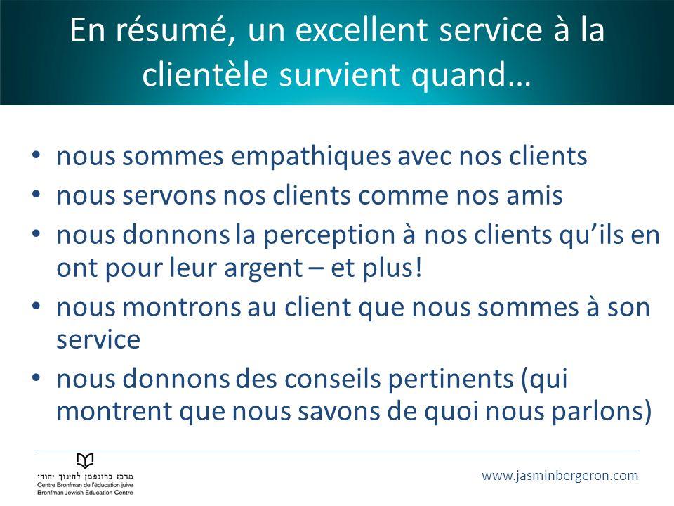 www.jasminbergeron.com En résumé, un excellent service à la clientèle survient quand… nous sommes empathiques avec nos clients nous servons nos client