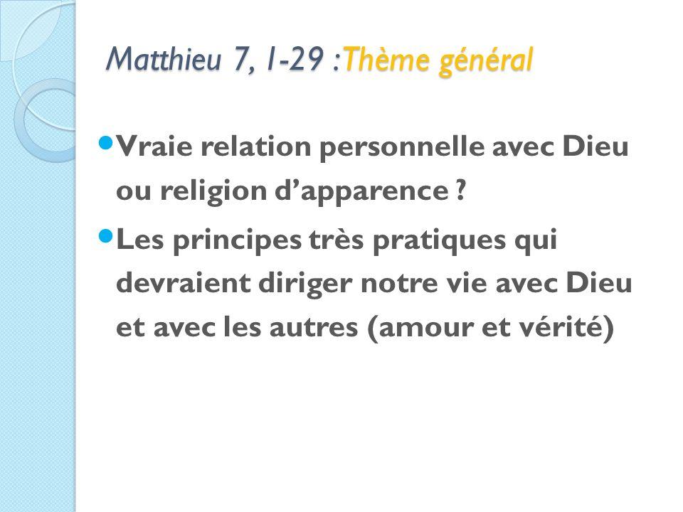 Matthieu 7, 1-29 : Thème général Vraie relation personnelle avec Dieu ou religion dapparence .