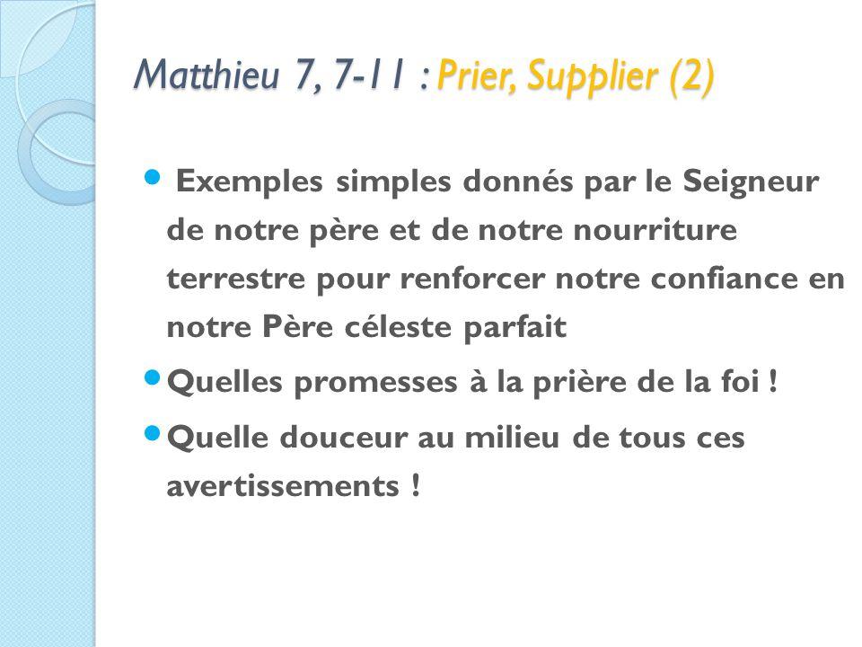 Matthieu 7, 7-11 : Prier, Supplier (2) Exemples simples donnés par le Seigneur de notre père et de notre nourriture terrestre pour renforcer notre confiance en notre Père céleste parfait Quelles promesses à la prière de la foi .