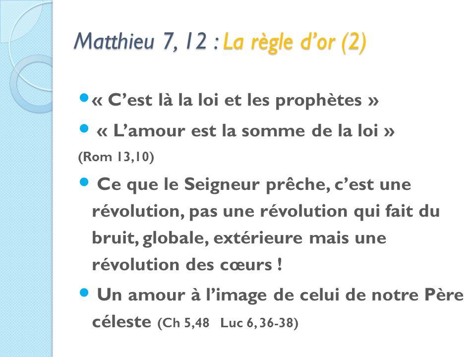 Matthieu 7, 12 : La règle dor (2) « Cest là la loi et les prophètes » « Lamour est la somme de la loi » (Rom 13,10) Ce que le Seigneur prêche, cest une révolution, pas une révolution qui fait du bruit, globale, extérieure mais une révolution des cœurs .