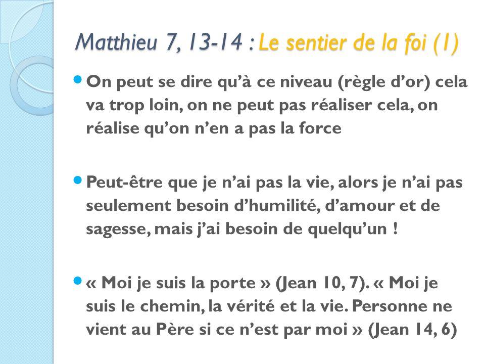 Matthieu 7, 13-14 : Le sentier de la foi (1) On peut se dire quà ce niveau (règle dor) cela va trop loin, on ne peut pas réaliser cela, on réalise quon nen a pas la force Peut-être que je nai pas la vie, alors je nai pas seulement besoin dhumilité, damour et de sagesse, mais jai besoin de quelquun .