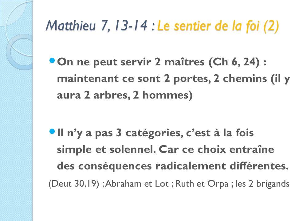 Matthieu 7, 13-14 : Le sentier de la foi (2) On ne peut servir 2 maîtres (Ch 6, 24) : maintenant ce sont 2 portes, 2 chemins (il y aura 2 arbres, 2 hommes) Il ny a pas 3 catégories, cest à la fois simple et solennel.